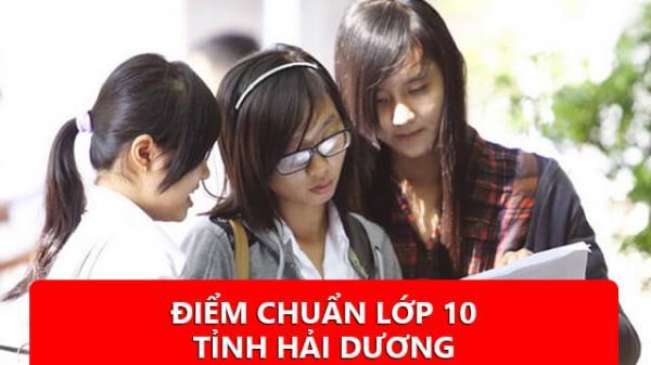 NÓNG: Chính thức ĐIỂM CHUẨN  lớp 10 các trường tại Hải Dương