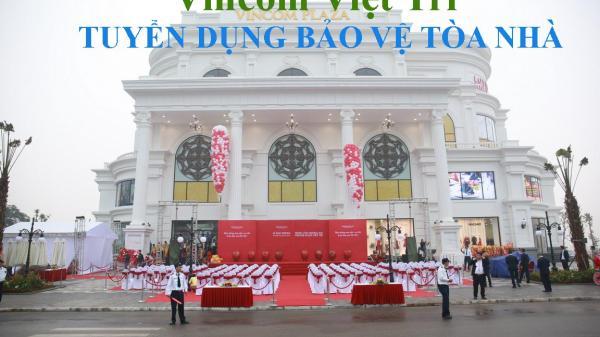 Phú Thọ: Vincom Việt Trì tuyển bổ sung nhân viên bảo vệ tòa nhà