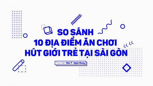 So sánh 10 địa điểm ăn chơi hút giới trẻ tại Sài Gòn