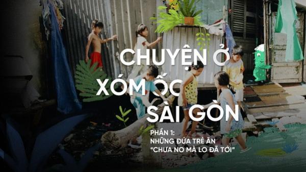 """Chuyện ở xóm ốc Sài Gòn (P1): Những đứa trẻ ăn """"chưa no mà lo đã tới"""""""